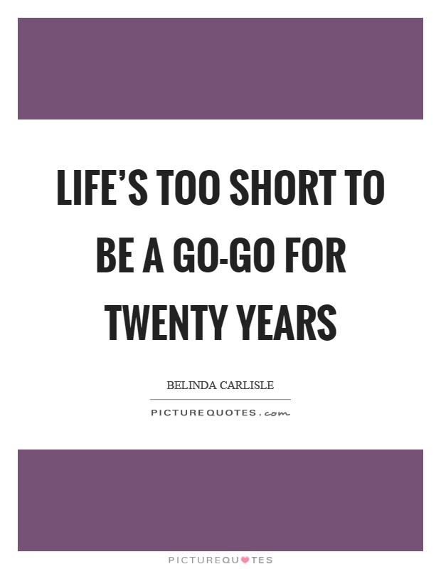 Life's too short to be a Go-Go for twenty years Picture Quote #1