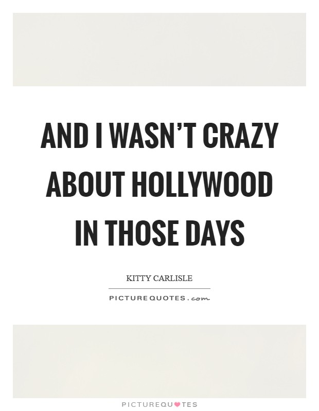 And I wasn't crazy about Hollywood in those days Picture Quote #1