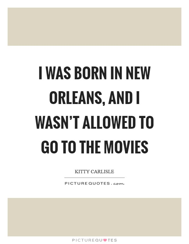 I was born in New Orleans, and I wasn't allowed to go to the movies Picture Quote #1
