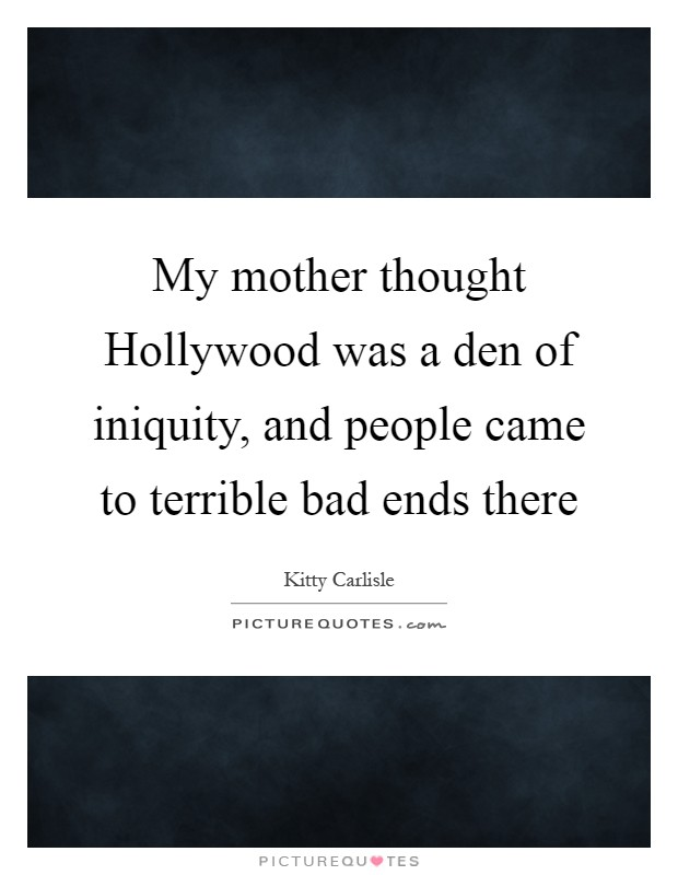 My mother thought Hollywood was a den of iniquity, and people came to terrible bad ends there Picture Quote #1