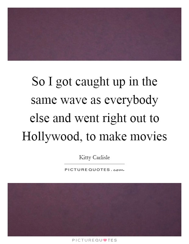 So I got caught up in the same wave as everybody else and went right out to Hollywood, to make movies Picture Quote #1