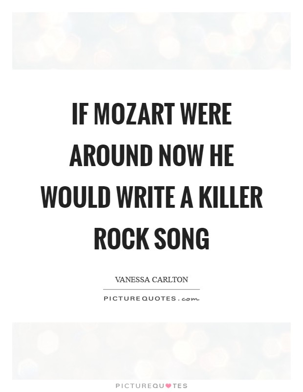 If Mozart were around now he would write a killer rock song