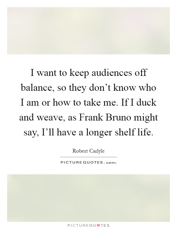 I want to keep audiences off balance, so they don't know who I am or how to take me. If I duck and weave, as Frank Bruno might say, I'll have a longer shelf life Picture Quote #1