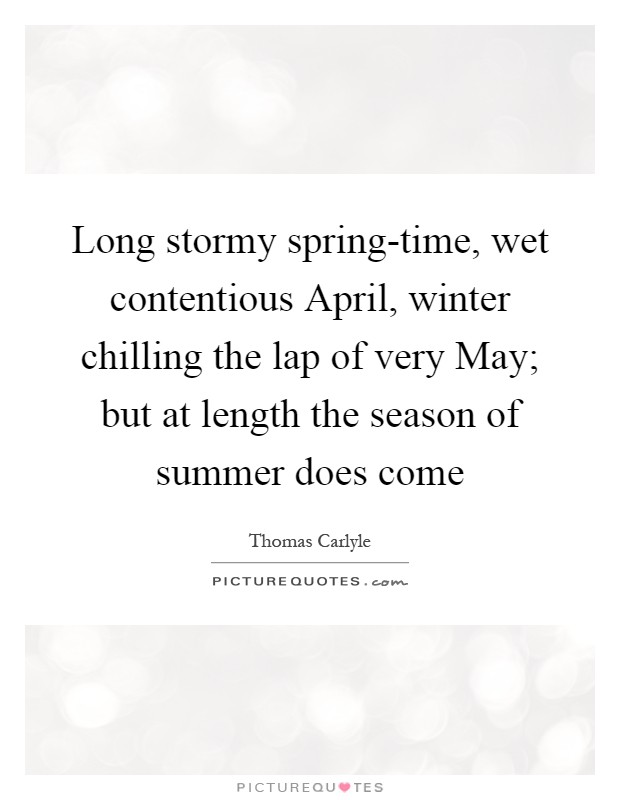 Long stormy spring-time, wet contentious April, winter chilling the lap of very May; but at length the season of summer does come Picture Quote #1