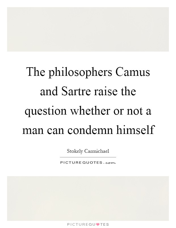 The philosophers Camus and Sartre raise the question whether or not a man can condemn himself Picture Quote #1
