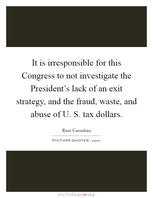 It is irresponsible for this Congress to not investigate the President's lack of an exit strategy, and the fraud, waste, and abuse of U. S. tax dollars Picture Quote #1