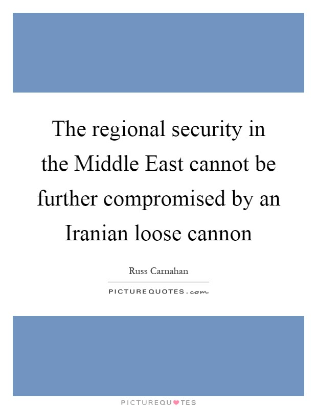 The regional security in the Middle East cannot be further compromised by an Iranian loose cannon Picture Quote #1