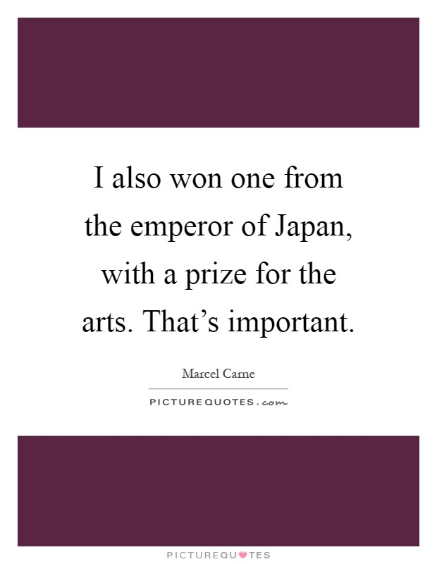 I also won one from the emperor of Japan, with a prize for the arts. That's important Picture Quote #1