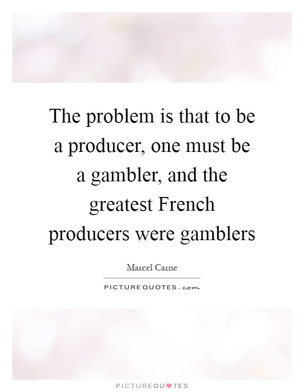 The problem is that to be a producer, one must be a gambler, and the greatest French producers were gamblers Picture Quote #1