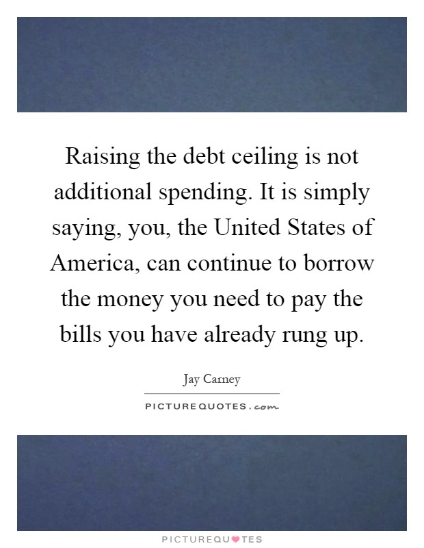 Raising the debt ceiling is not additional spending. It is simply saying, you, the United States of America, can continue to borrow the money you need to pay the bills you have already rung up Picture Quote #1