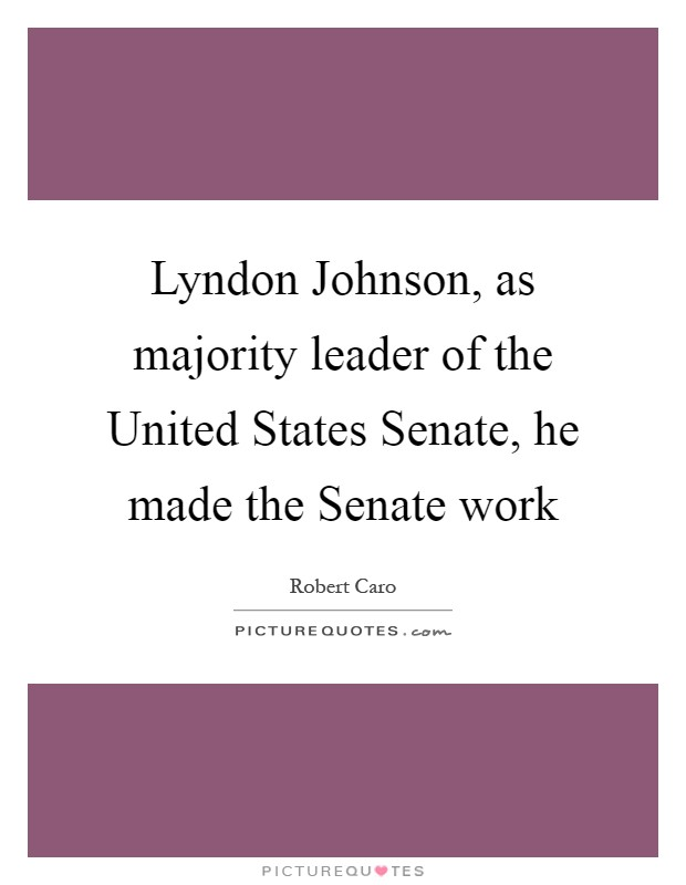 Lyndon Johnson, as majority leader of the United States Senate, he made the Senate work Picture Quote #1