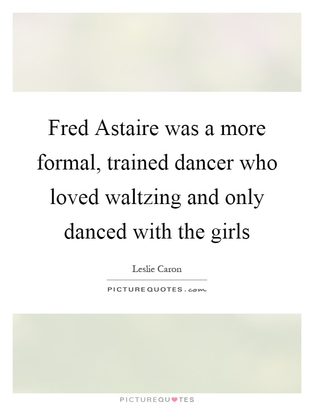 Fred Astaire was a more formal, trained dancer who loved waltzing and only danced with the girls Picture Quote #1