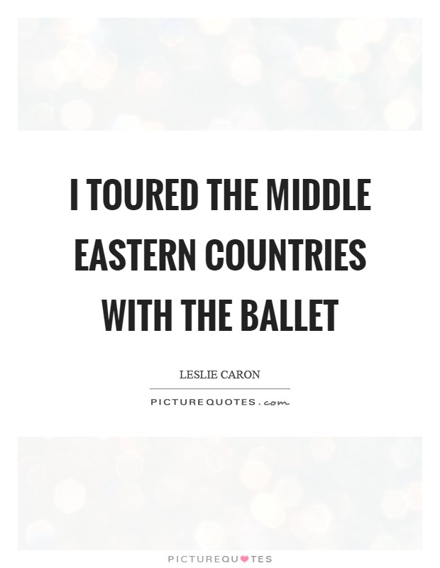 I toured the Middle Eastern countries with the ballet Picture Quote #1