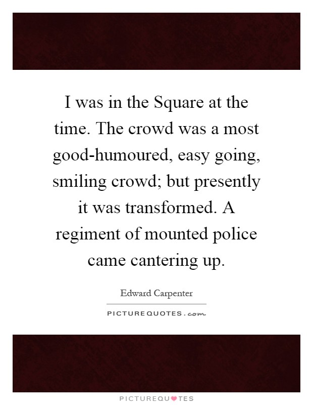I was in the Square at the time. The crowd was a most good-humoured, easy going, smiling crowd; but presently it was transformed. A regiment of mounted police came cantering up Picture Quote #1