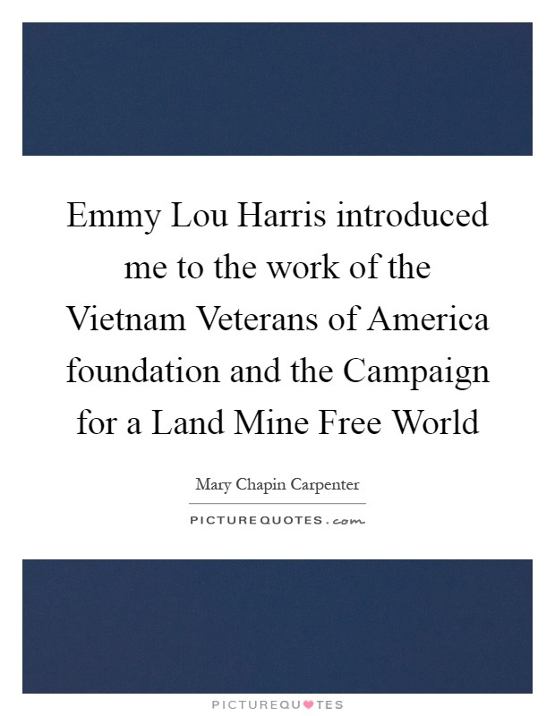 Emmy Lou Harris introduced me to the work of the Vietnam Veterans of America foundation and the Campaign for a Land Mine Free World Picture Quote #1