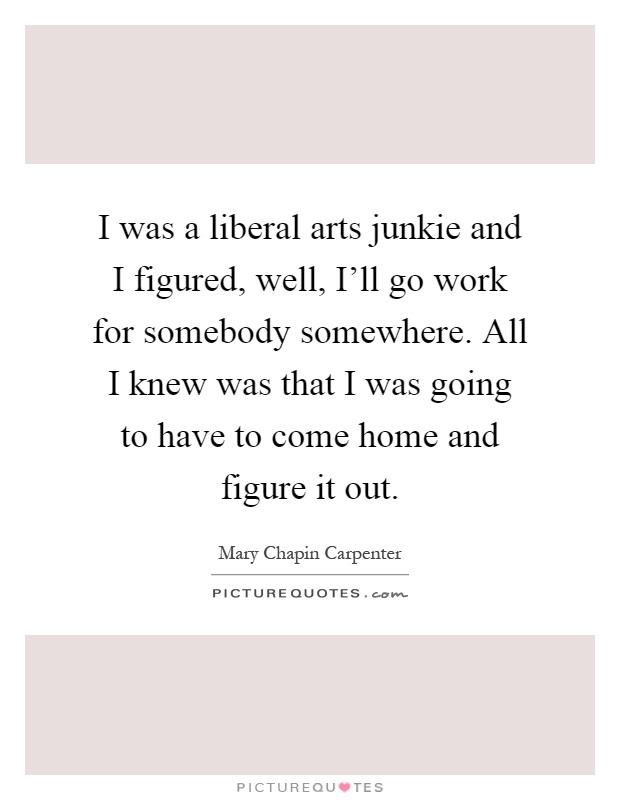 I was a liberal arts junkie and I figured, well, I'll go work for somebody somewhere. All I knew was that I was going to have to come home and figure it out Picture Quote #1
