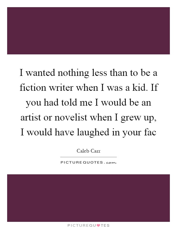 I wanted nothing less than to be a fiction writer when I was a kid. If you had told me I would be an artist or novelist when I grew up, I would have laughed in your fac Picture Quote #1