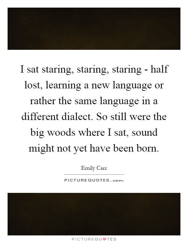 I sat staring, staring, staring - half lost, learning a new language or rather the same language in a different dialect. So still were the big woods where I sat, sound might not yet have been born Picture Quote #1