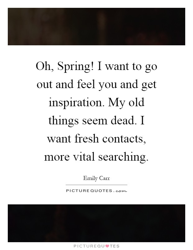 Oh, Spring! I want to go out and feel you and get inspiration. My old things seem dead. I want fresh contacts, more vital searching Picture Quote #1