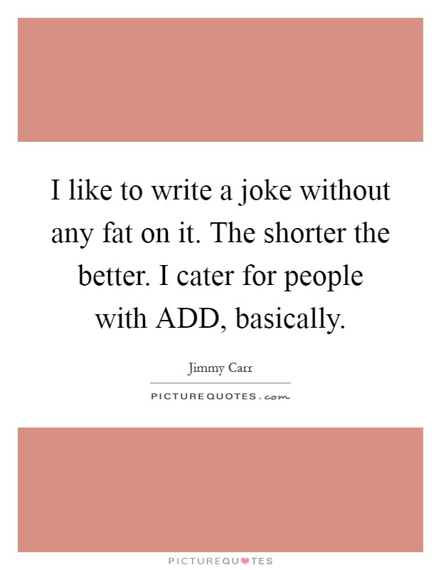 I like to write a joke without any fat on it. The shorter the better. I cater for people with ADD, basically Picture Quote #1