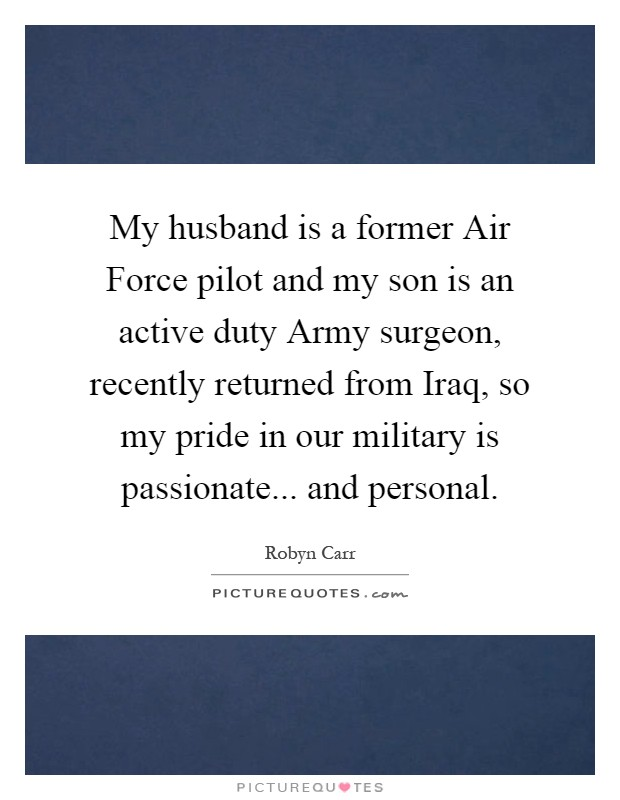 My husband is a former Air Force pilot and my son is an active duty Army surgeon, recently returned from Iraq, so my pride in our military is passionate... and personal Picture Quote #1