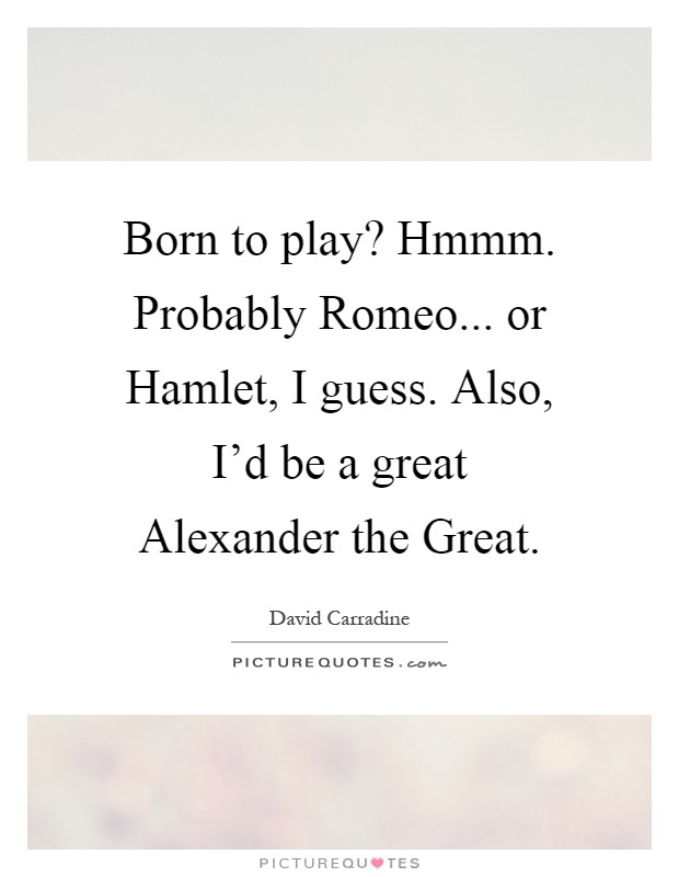 Born to play? Hmmm. Probably Romeo... or Hamlet, I guess. Also, I'd be a great Alexander the Great Picture Quote #1