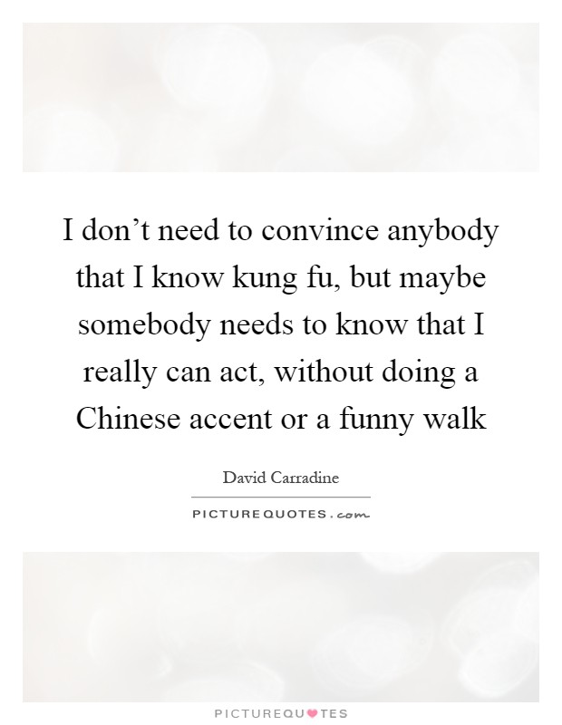 I don't need to convince anybody that I know kung fu, but maybe somebody needs to know that I really can act, without doing a Chinese accent or a funny walk Picture Quote #1