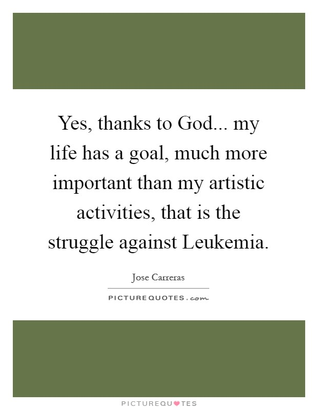 Yes, thanks to God... my life has a goal, much more important than my artistic activities, that is the struggle against Leukemia Picture Quote #1