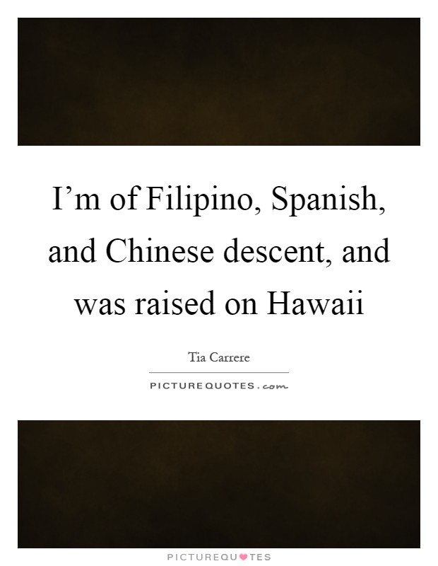 I'm of Filipino, Spanish, and Chinese descent, and was raised on Hawaii Picture Quote #1