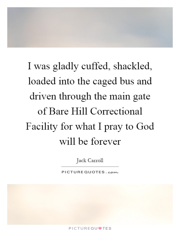 I was gladly cuffed, shackled, loaded into the caged bus and driven through the main gate of Bare Hill Correctional Facility for what I pray to God will be forever Picture Quote #1