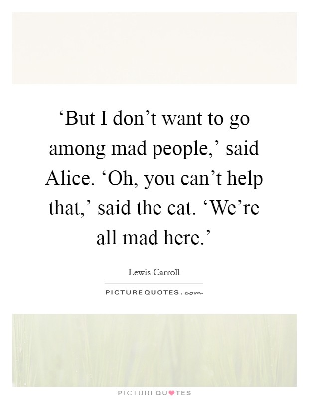 'But I don't want to go among mad people,' said Alice. 'Oh, you can't help that,' said the cat. 'We're all mad here.' Picture Quote #1