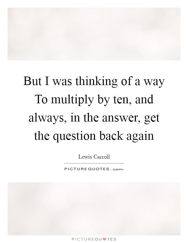 But I was thinking of a way To multiply by ten, and always, in the answer, get the question back again Picture Quote #1