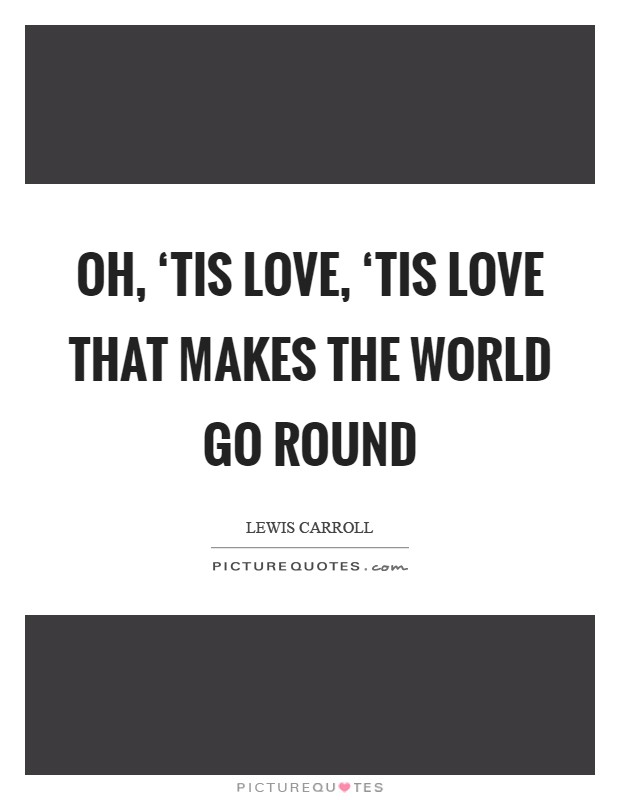 Oh, 'tis love, 'tis love that makes the world go round Picture Quote #1
