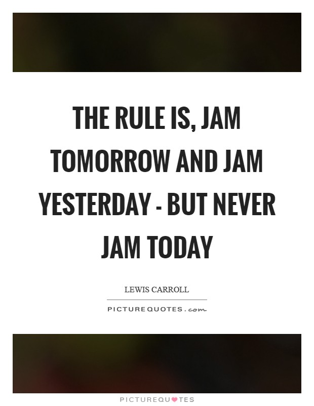The rule is, jam tomorrow and jam yesterday - but never jam today Picture Quote #1