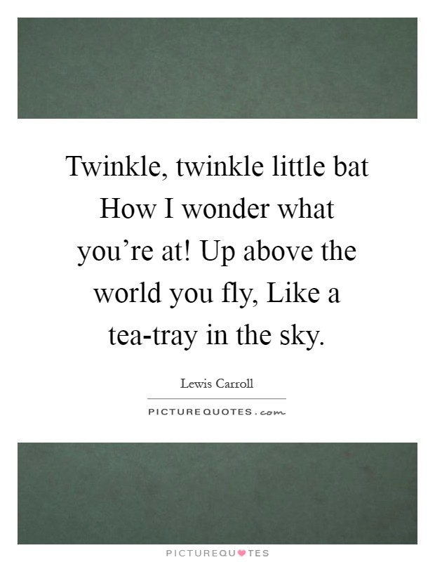 Twinkle, twinkle little bat How I wonder what you're at! Up above the world you fly, Like a tea-tray in the sky Picture Quote #1