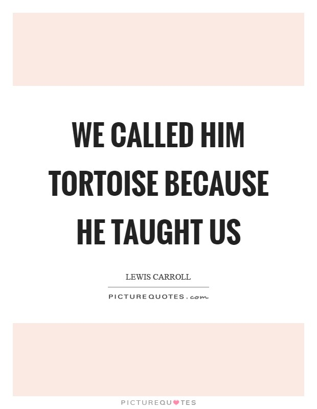 We called him Tortoise because he taught us Picture Quote #1
