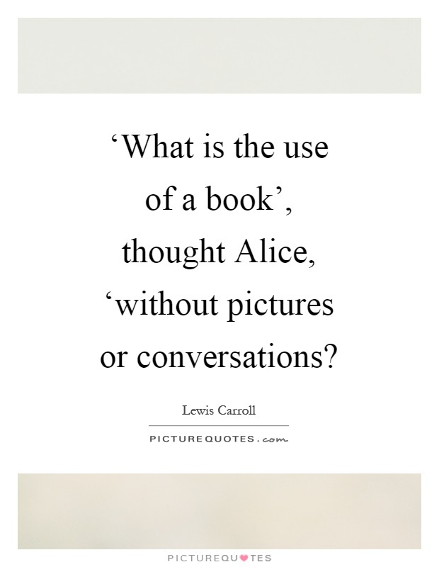 'What is the use of a book', thought Alice, 'without pictures or conversations? Picture Quote #1