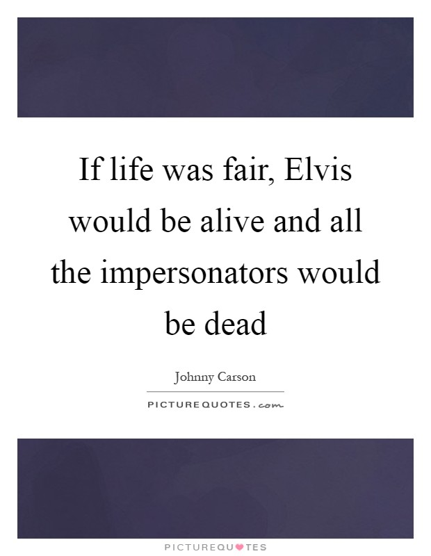 If life was fair, Elvis would be alive and all the impersonators would be dead Picture Quote #1