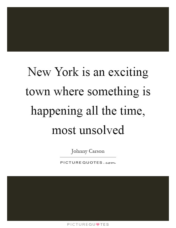 New York is an exciting town where something is happening all the time, most unsolved Picture Quote #1