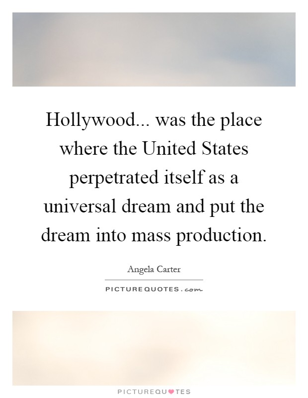 Hollywood... was the place where the United States perpetrated itself as a universal dream and put the dream into mass production Picture Quote #1
