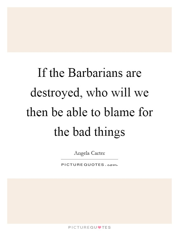 If the Barbarians are destroyed, who will we then be able to blame for the bad things Picture Quote #1