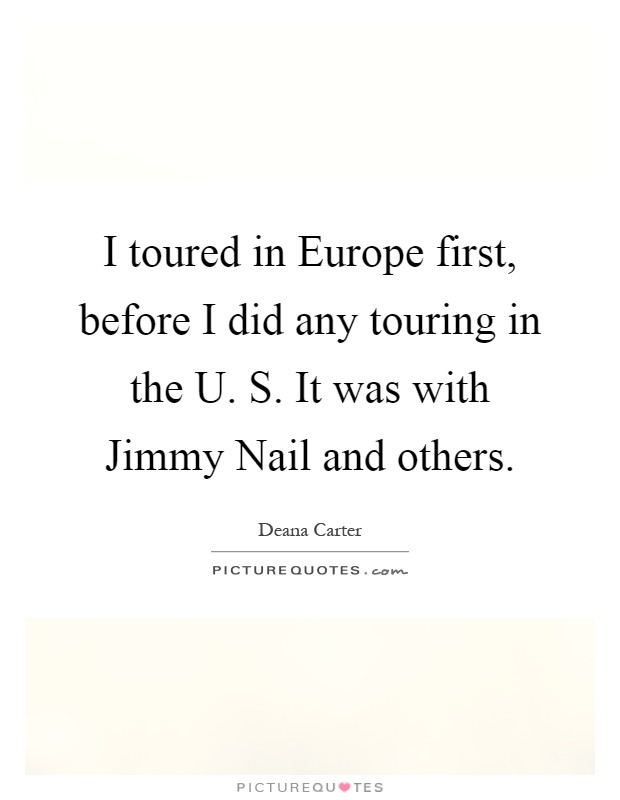 I toured in Europe first, before I did any touring in the U. S. It was with Jimmy Nail and others Picture Quote #1