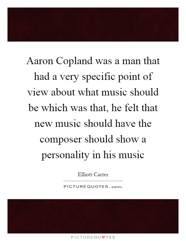 Aaron Copland was a man that had a very specific point of view about what music should be which was that, he felt that new music should have the composer should show a personality in his music Picture Quote #1