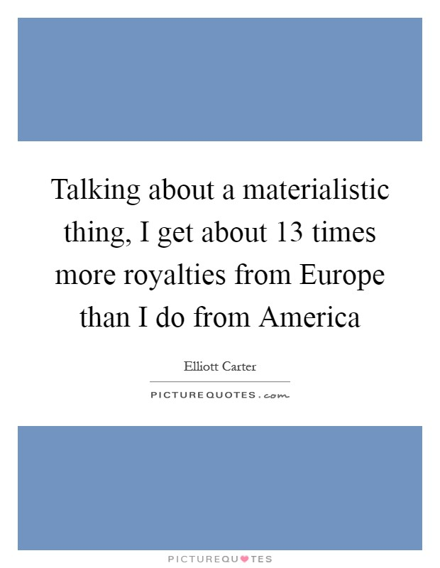 Talking about a materialistic thing, I get about 13 times more royalties from Europe than I do from America Picture Quote #1