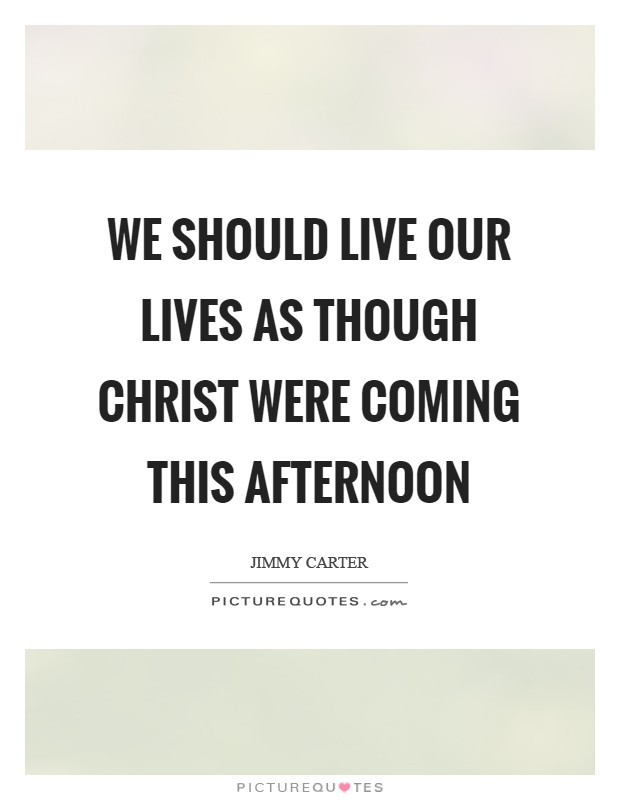 We should live our lives as though Christ were coming this afternoon Picture Quote #1