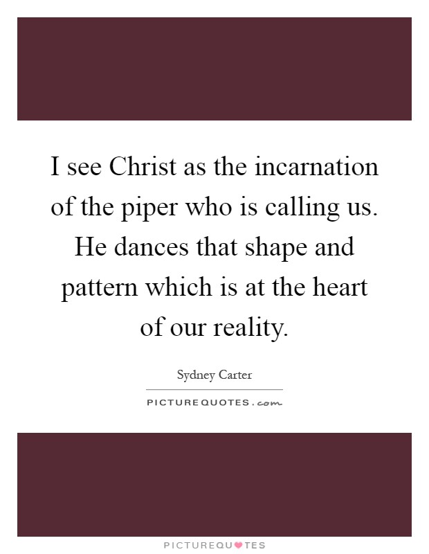 I see Christ as the incarnation of the piper who is calling us. He dances that shape and pattern which is at the heart of our reality Picture Quote #1