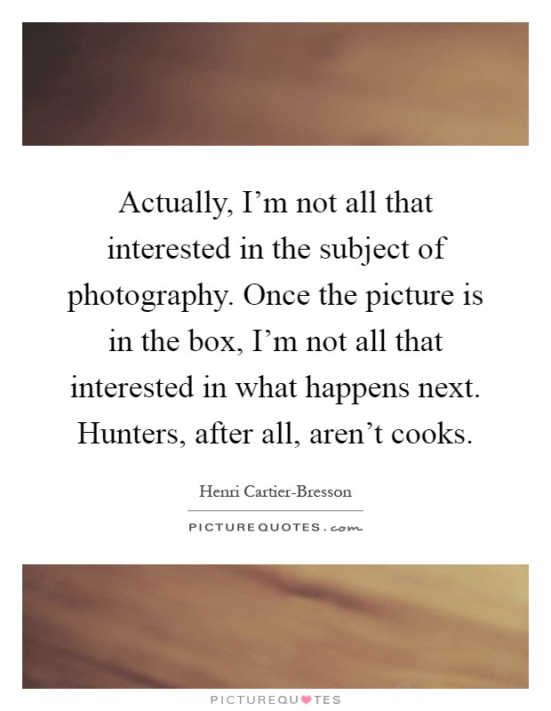 Actually, I'm not all that interested in the subject of photography. Once the picture is in the box, I'm not all that interested in what happens next. Hunters, after all, aren't cooks Picture Quote #1