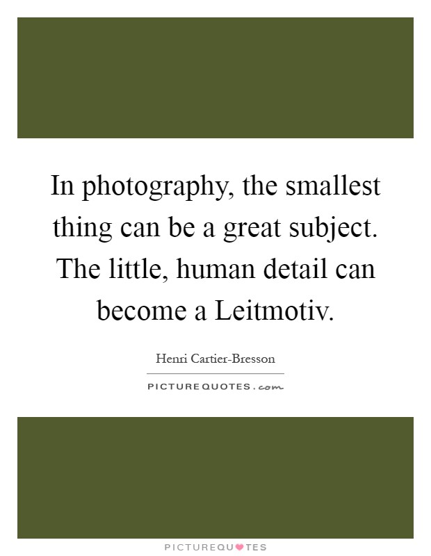In photography, the smallest thing can be a great subject. The little, human detail can become a Leitmotiv Picture Quote #1