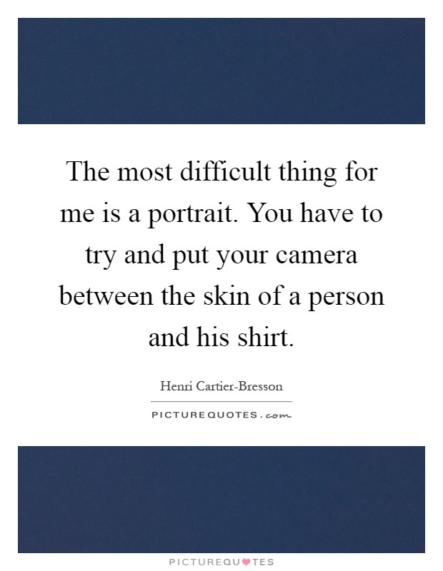 The most difficult thing for me is a portrait. You have to try and put your camera between the skin of a person and his shirt Picture Quote #1