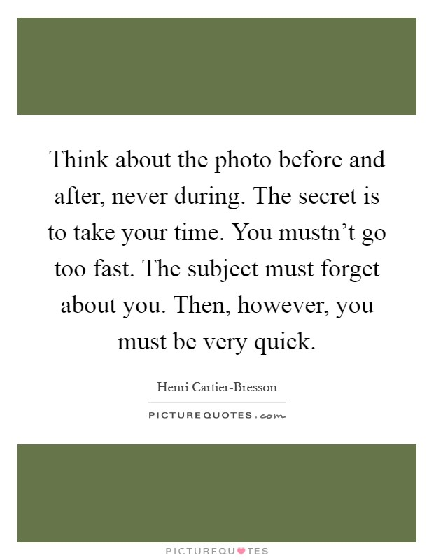 Think about the photo before and after, never during. The secret is to take your time. You mustn't go too fast. The subject must forget about you. Then, however, you must be very quick Picture Quote #1